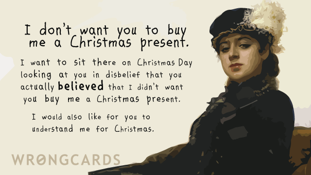 Ecard text: I dont want you to get me a Christmas present. I want to sit there on Christmas day looking at you in disbelief that you believed that I didnt want a Christmas present.