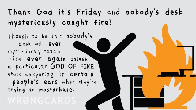 Ecard text: Thank God it's Friday and nobody's desk mysteriously caught fire.