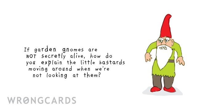 Ecard text: If garden gnomes are not secretly alive, how do you explain the little bastards moving around when we're not looking?