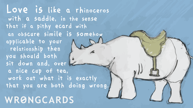Ecard text: Love is like a rhinoceros with a saddle in the sense that if a pithy ecard with an obscure simile is somehow applicable to your relationship then you should both sit down and, over a nice cup of tea, work out what it is you are both doing wrong.