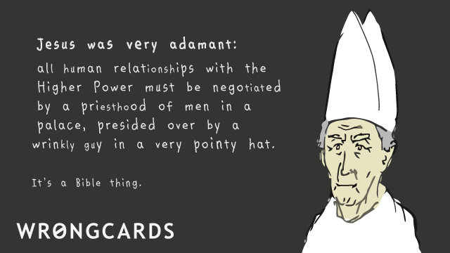 Ecard text: Jesus was very adamant. All human relationships with the higher power must be negotiated by a priesthood of men in a palace, presided over by a man in a very pointy hat. It's a Bible thing.