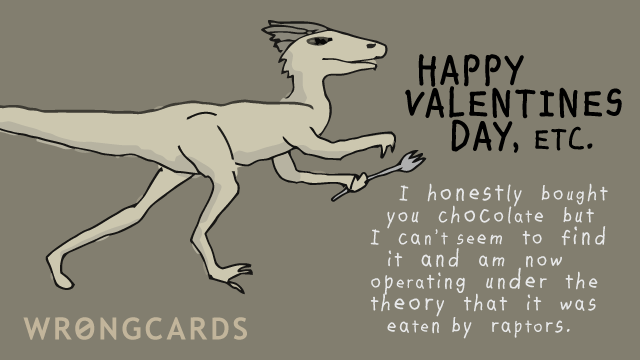 Ecard text: Happy Valentines Day, etc. I honestly bought you chocolate but can no longer find it and am now operating under the theory that it was eaten by raptors.