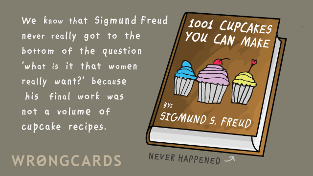 Ecard text: We know that Sigmund Freud never got to the bottom of the question 'what is it that women really want?' because his final work was not a volume of cupcake recipes.