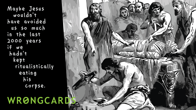 Ecard text: Maybe Jesus wouldn't have avoided us so much in the last 2000 years if we hadn't kept ritualistically eating his corpse.
