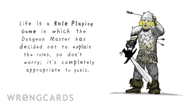 Ecard text: Life is a Role Playing Game in which the Dungeon Master has decided not to explain the rules, so don't worry; it's completely appropriate to panic.