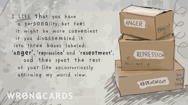 Ecard text: I like that you have a personality, but feel it might be more convenient if you disassembled it into three boxes labeled anger, repression and resentment, and then spent the rest of your life uncontentiously affirming my world view.