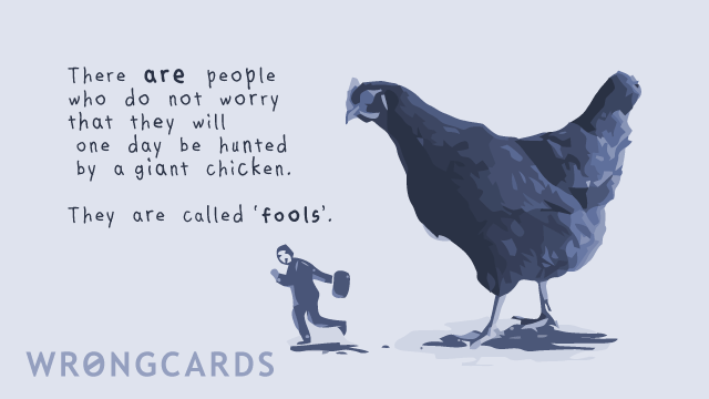 Ecard text: There are people who do not worry that they will one day be hunted by a giant chicken. They are called fools.