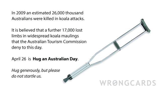 Ecard text: In 2009, 24000 Australians died in Koala attacks. A further 17000 lost limbs in widespread maulings that the Australian Tourism Commission deny to this day. The 26 April is Hug an Australian Day. Hug generously, but don't startle us.