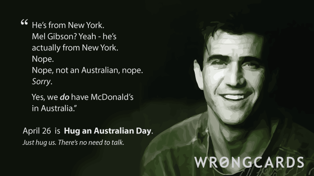 Ecard text: He is from New York. Mel Gibson. Nope. Nope, he's from New York. Sorry. And yes we have McDonald's in Australia. Apri 26 is Hug an Australian Day.