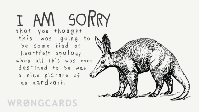 Ecard text: i am sorry you thought this was going to be a sincere apology when all this was ever destined to be was a nice picture of an aardvark.