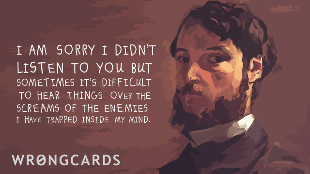 Ecard text: i am sorry i didnt listen to you but sometimes it is difficult to hear things over the screams of the enemies i have trapped in my mind.