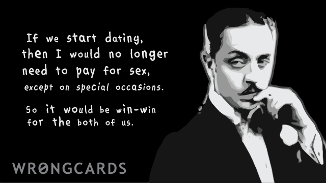 Ecard text: If we start dating then I would no longer need to pay for sex except on special occasions. So it would be win-win for both of us.