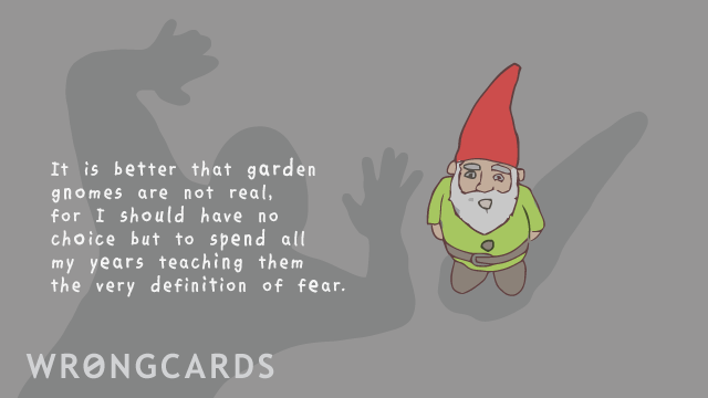 Ecard text: It is better that garden gnomes are not real, for I should have no choice but to spend all my years teaching them to meaning of fear.