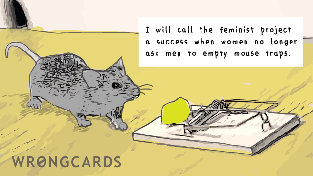 Ecard text: I will call the feminist project a success when women no longer ask men to empty mouse traps.