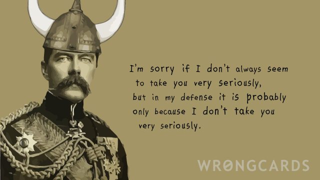 Ecard text: I am sorry if I don't always seem to take you very seriously but in my defense it is only because I don't take you very seriously.