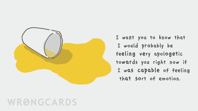 Ecard text: I want you to know that i would probably be feeling very apologetic towards you right now if I was capable of feeling that sort of emotion.