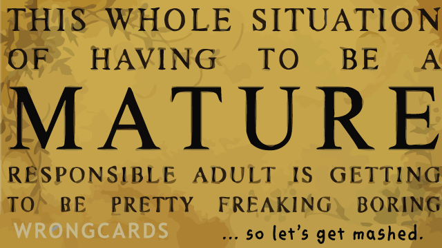 Ecard text: this whole situation of having to be mature is getting to be pretty freaking boring. so let's get mashed