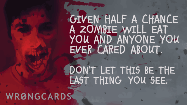 Ecard text: given half a chance, a zombie will eat you and anyone you care about.don't try and be a hero and you might live.