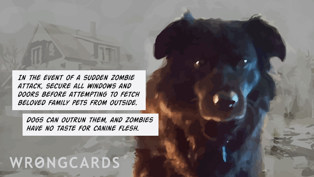 Ecard text: In the event of a sudden zombie attack secure all windows and doors before fetching beloved family pets from outside. spot can outrun them, and zombies have no taste for canine flesh.