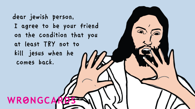 Ecard text: Dear Jewish person, I agree to be your friend on the condition that you at least TRY not to kill Jesus when he comes back.