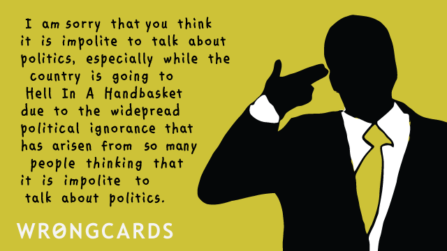 Ecard text: I am sorry that you think it is impolite to talk about politics, especially while the country is going to Hell in a Handbasket due to the widespread political ignorance that has arisen from so many people thinking that is impolite to talk about politics.