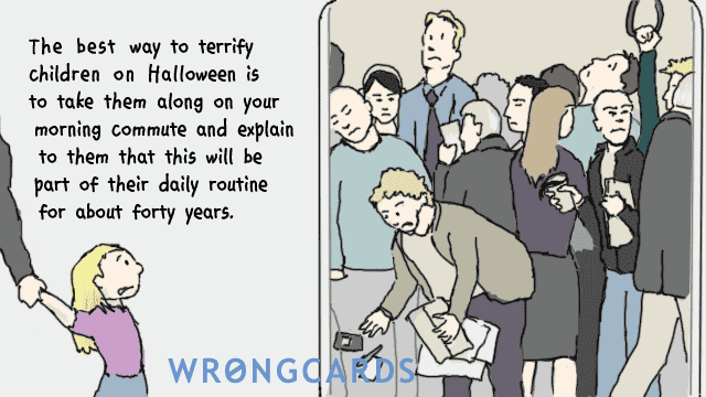 Ecard text: The best way to terrify children on Halloween is to take them along on your morning commute and explain to them that theis will be part of their daily routine for about forty years.