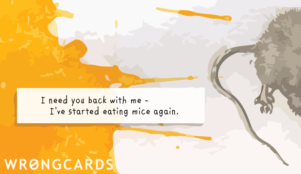 Ecard text: I need you back with me, I've started eating mice again.