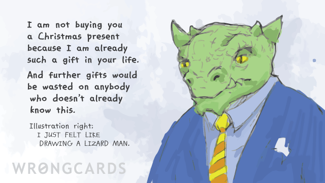 Ecard text: I am not buying you a Christmas Present because I am already such a gift in your life. And further gifts would be wasted on anybody who doesn't already know this. Illustration right: I JUST FELT LIKE DRAWING A LIZARD MAN.