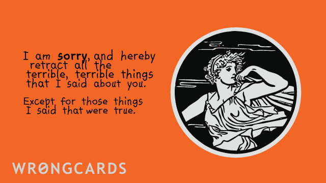 Ecard text: I am sorry, and hereby retract all the terrible, terrible things that I said about you, except for those things that were true.