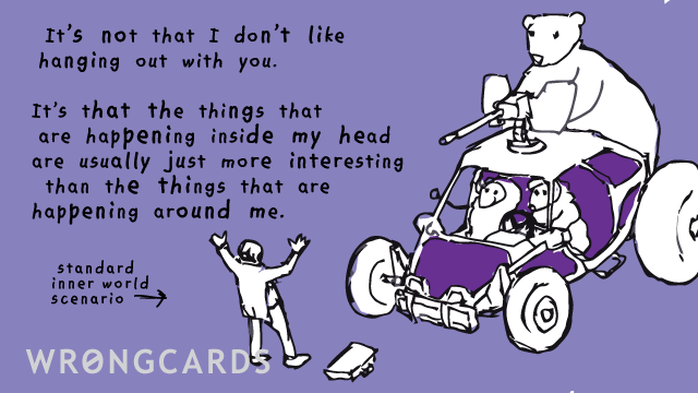 Ecard text: It's not that I don't like hanging out with you. It's that the things that are happening inside my head are usually just more interesting than the things that are happening around me.