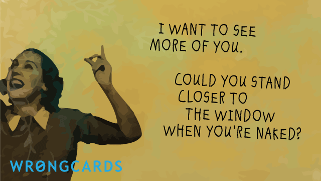 Ecard text: i want to see more of you. could you stand closer to the window when you're naked?